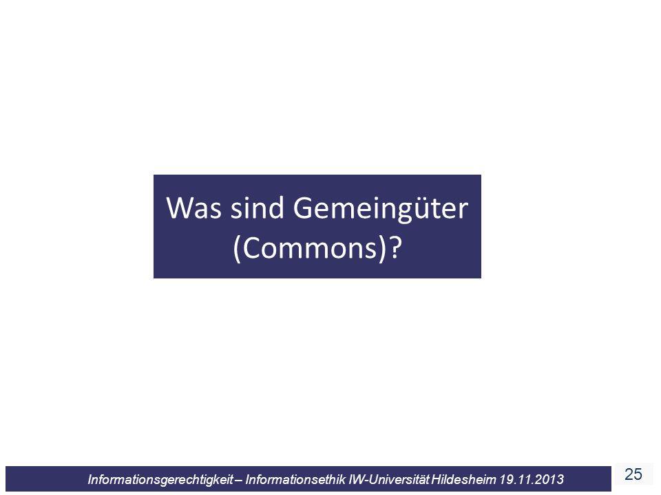 25 Informationsgerechtigkeit – Informationsethik IW-Universität Hildesheim 19.11.2013 Was sind Gemeingüter (Commons)?
