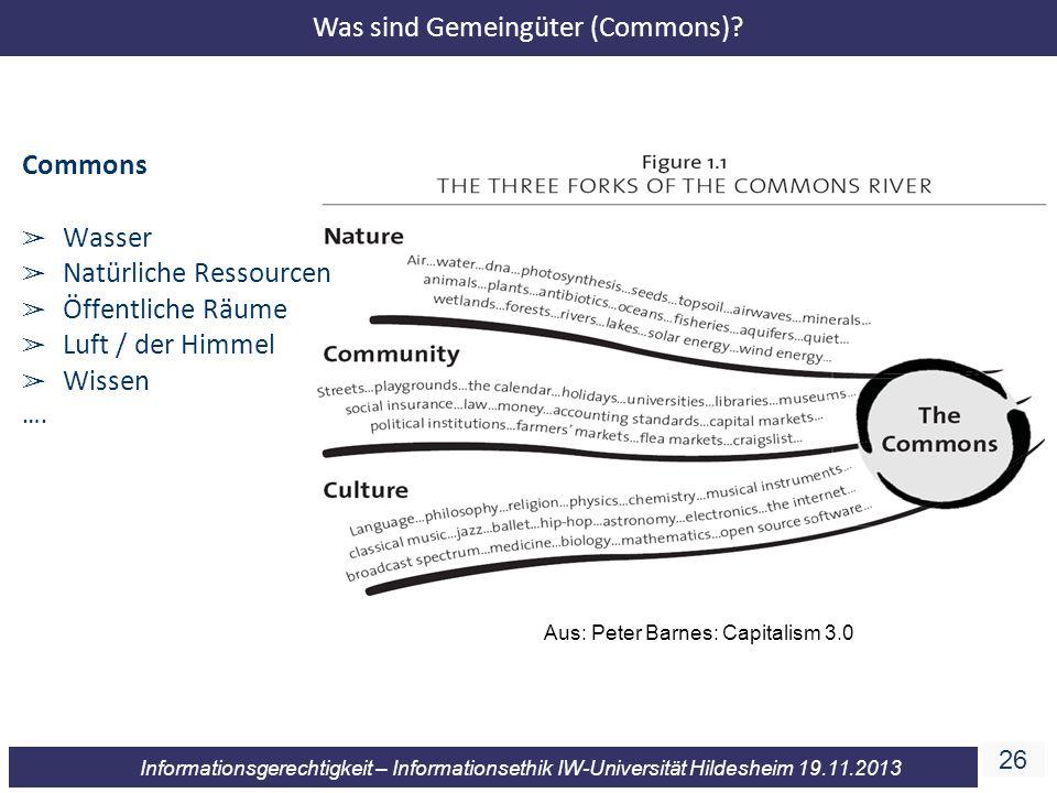 26 Informationsgerechtigkeit – Informationsethik IW-Universität Hildesheim 19.11.2013 Aus: Peter Barnes: Capitalism 3.0 Commons Wasser Natürliche Ress