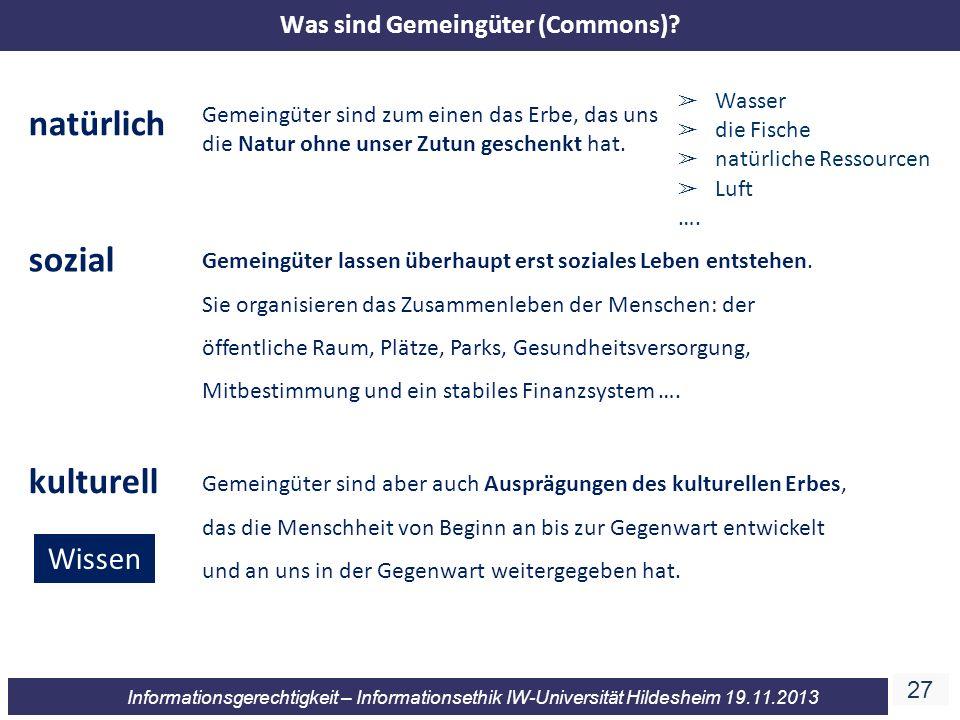 27 Informationsgerechtigkeit – Informationsethik IW-Universität Hildesheim 19.11.2013 Gemeingüter sind zum einen das Erbe, das uns die Natur ohne unser Zutun geschenkt hat.