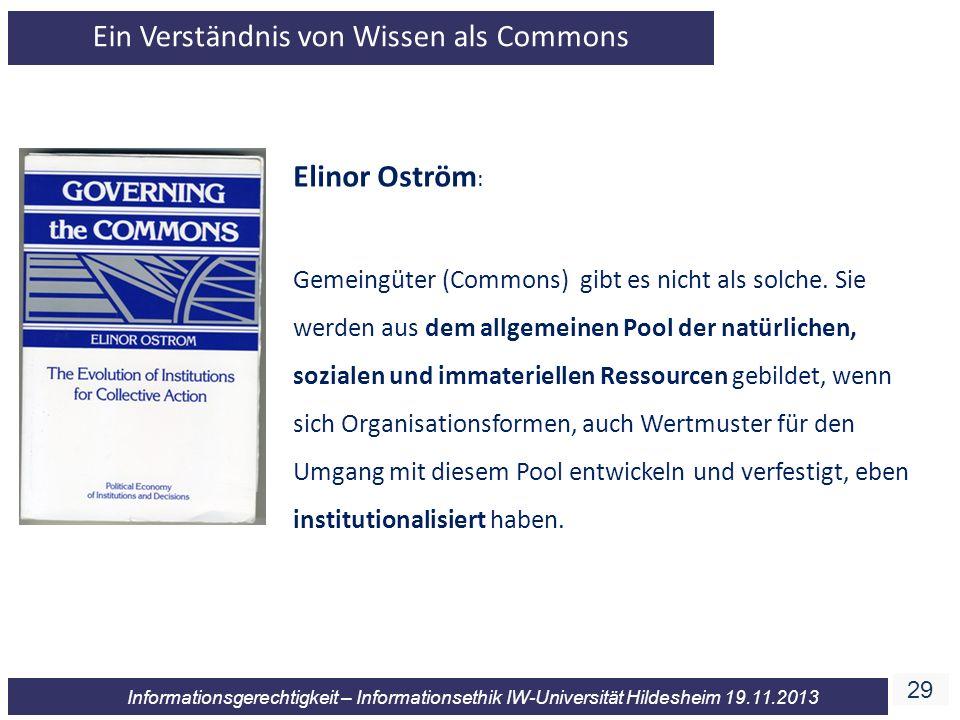 29 Informationsgerechtigkeit – Informationsethik IW-Universität Hildesheim 19.11.2013 Elinor Oström : Gemeingüter (Commons) gibt es nicht als solche.