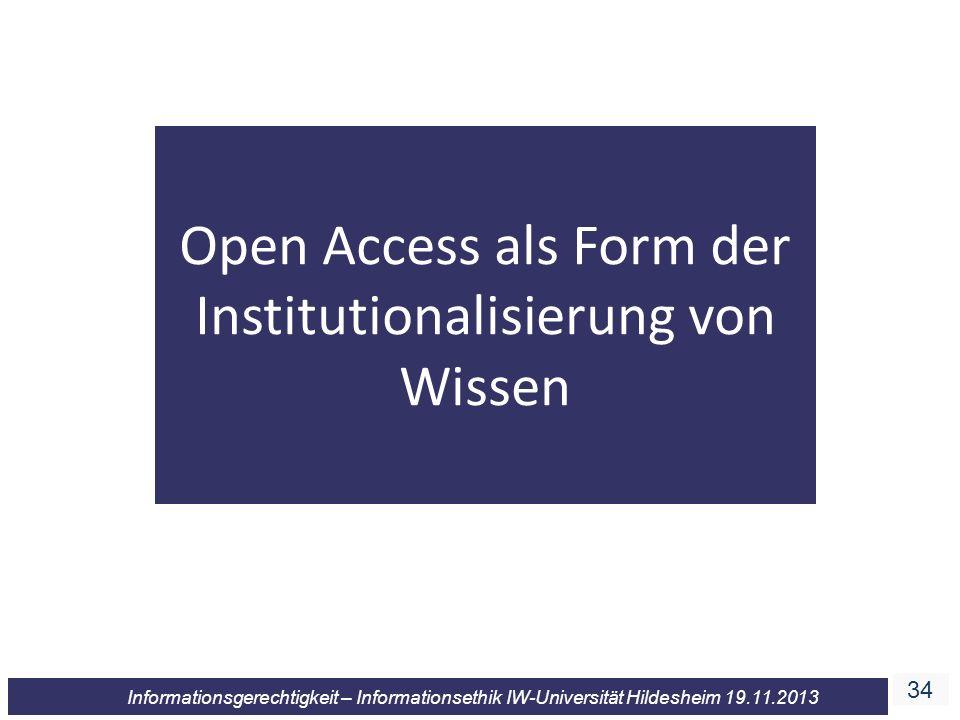 34 Informationsgerechtigkeit – Informationsethik IW-Universität Hildesheim 19.11.2013 Open Access als Form der Institutionalisierung von Wissen