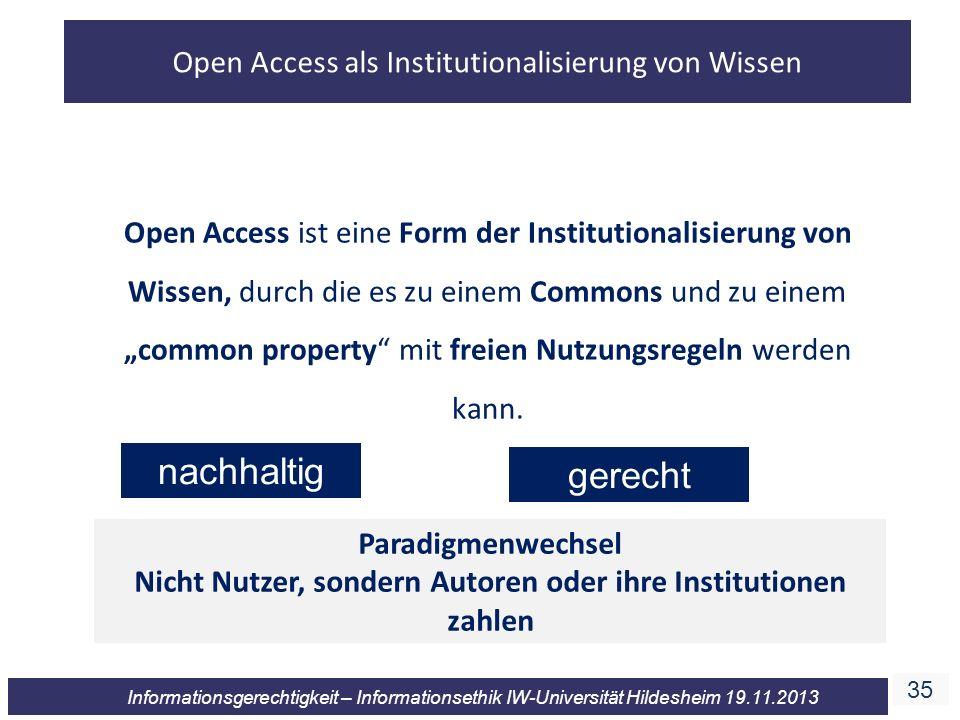 35 Informationsgerechtigkeit – Informationsethik IW-Universität Hildesheim 19.11.2013 Open Access ist eine Form der Institutionalisierung von Wissen,