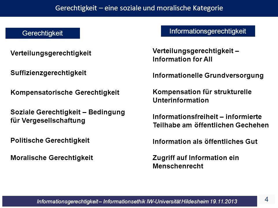 4 Informationsgerechtigkeit – Informationsethik IW-Universität Hildesheim 19.11.2013 Gerechtigkeit – eine soziale und moralische Kategorie Gerechtigke