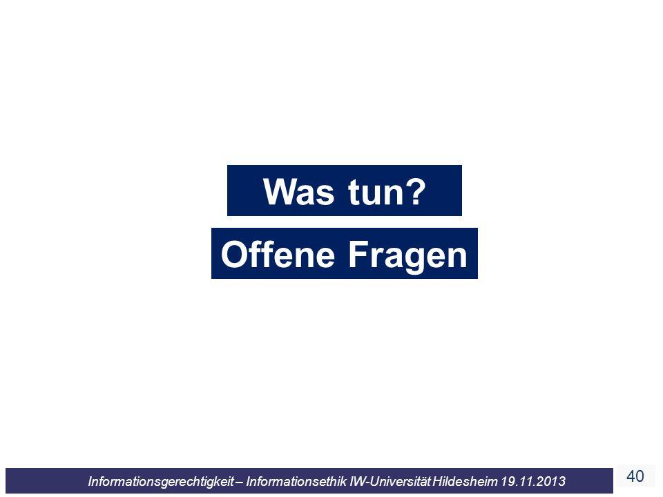 40 Informationsgerechtigkeit – Informationsethik IW-Universität Hildesheim 19.11.2013 Was tun? Offene Fragen