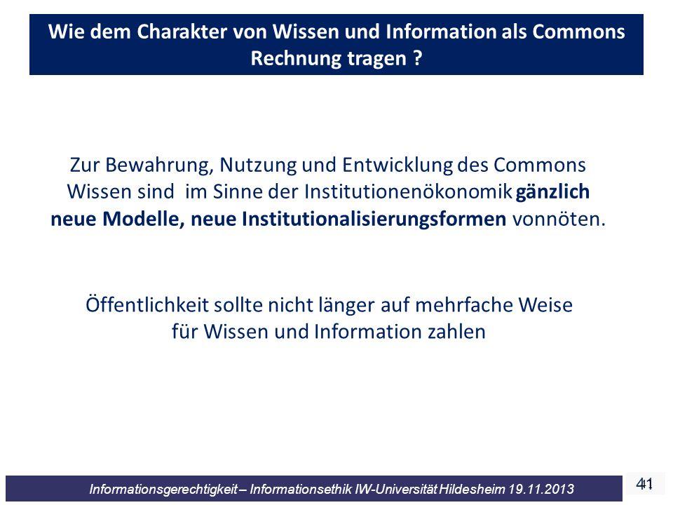 41 Informationsgerechtigkeit – Informationsethik IW-Universität Hildesheim 19.11.2013 41 Wie dem Charakter von Wissen und Information als Commons Rechnung tragen .