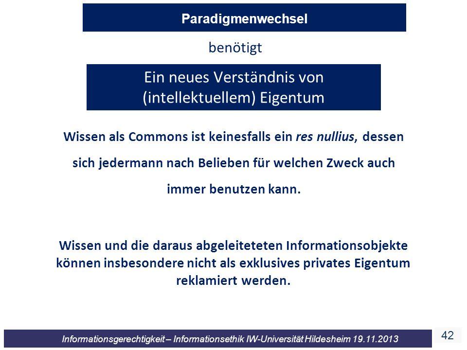 42 Informationsgerechtigkeit – Informationsethik IW-Universität Hildesheim 19.11.2013 Ein neues Verständnis von (intellektuellem) Eigentum benötigt Wi