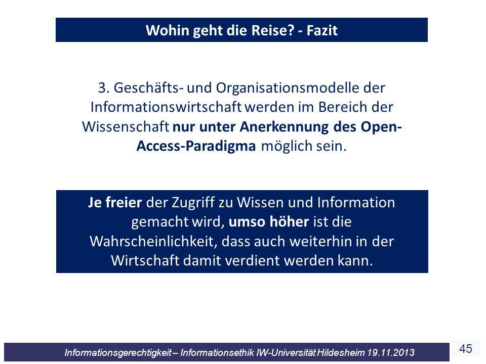 45 Informationsgerechtigkeit – Informationsethik IW-Universität Hildesheim 19.11.2013 Wohin geht die Reise? - Fazit 3. Geschäfts- und Organisationsmod