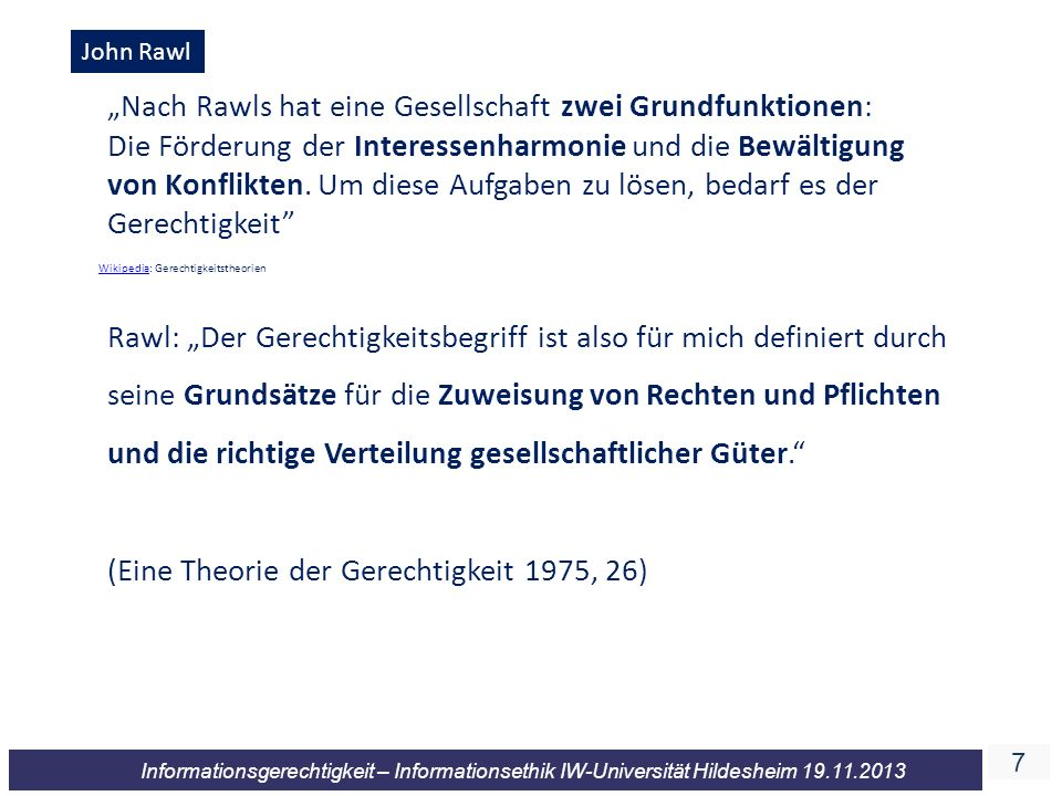 7 Informationsgerechtigkeit – Informationsethik IW-Universität Hildesheim 19.11.2013 John Rawl Nach Rawls hat eine Gesellschaft zwei Grundfunktionen: