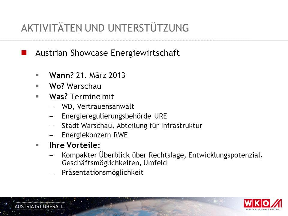 AKTIVITÄTEN UND UNTERSTÜTZUNG Austrian Showcase Energiewirtschaft Wann? 21. März 2013 Wo? Warschau Was? Termine mit WD, Vertrauensanwalt Energiereguli