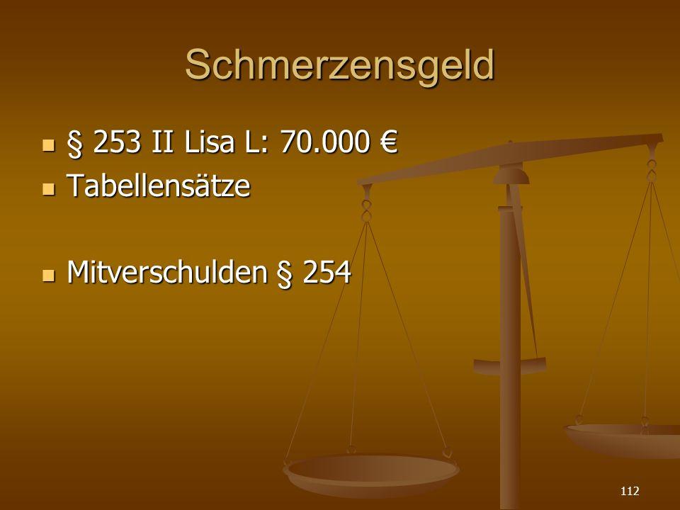 Schmerzensgeld § 253 II Lisa L: 70.000 § 253 II Lisa L: 70.000 Tabellensätze Tabellensätze Mitverschulden § 254 Mitverschulden § 254 112