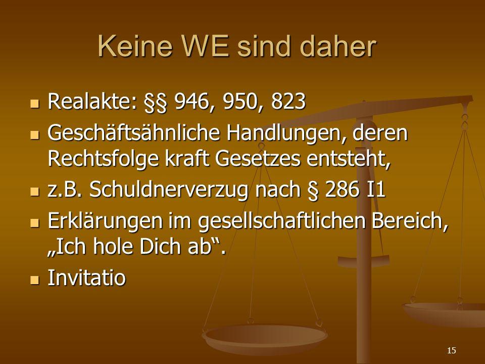 Keine WE sind daher Realakte: §§ 946, 950, 823 Realakte: §§ 946, 950, 823 Geschäftsähnliche Handlungen, deren Rechtsfolge kraft Gesetzes entsteht, Geschäftsähnliche Handlungen, deren Rechtsfolge kraft Gesetzes entsteht, z.B.