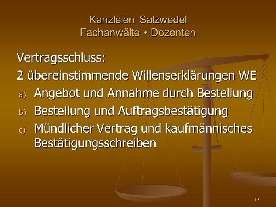 Kanzleien Salzwedel Fachanwälte Dozenten Vertragsschluss: 2 übereinstimmende Willenserklärungen WE a) Angebot und Annahme durch Bestellung b) Bestellung und Auftragsbestätigung c) Mündlicher Vertrag und kaufmännisches Bestätigungsschreiben 17