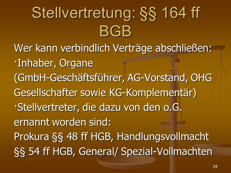 Stellvertretung: §§ 164 ff BGB Wer kann verbindlich Verträge abschließen: ·Inhaber, Organe (GmbH-Geschäftsführer, AG-Vorstand, OHG Gesellschafter sowie KG-Komplementär) ·Stellvertreter, die dazu von den o.G.
