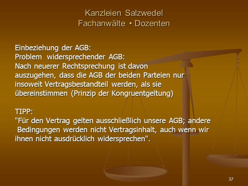 Kanzleien Salzwedel Fachanwälte Dozenten Einbeziehung der AGB: Problem widersprechender AGB: Nach neuerer Rechtsprechung ist davon auszugehen, dass die AGB der beiden Parteien nur insoweit Vertragsbestandteil werden, als sie übereinstimmen (Prinzip der Kongruentgeltung) TIPP: Für den Vertrag gelten ausschließlich unsere AGB; andere Bedingungen werden nicht Vertragsinhalt, auch wenn wir Bedingungen werden nicht Vertragsinhalt, auch wenn wir ihnen nicht ausdrücklich widersprechen .