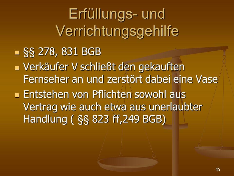 Erfüllungs- und Verrichtungsgehilfe §§ 278, 831 BGB Verkäufer V schließt den gekauften Fernseher an und zerstört dabei eine Vase Entstehen von Pflichten sowohl aus Vertrag wie auch etwa aus unerlaubter Handlung ( §§ 823 ff,249 BGB) 45