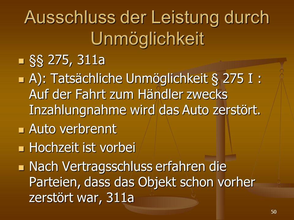 Ausschluss der Leistung durch Unmöglichkeit §§ 275, 311a §§ 275, 311a A): Tatsächliche Unmöglichkeit § 275 I : Auf der Fahrt zum Händler zwecks Inzahlungnahme wird das Auto zerstört.