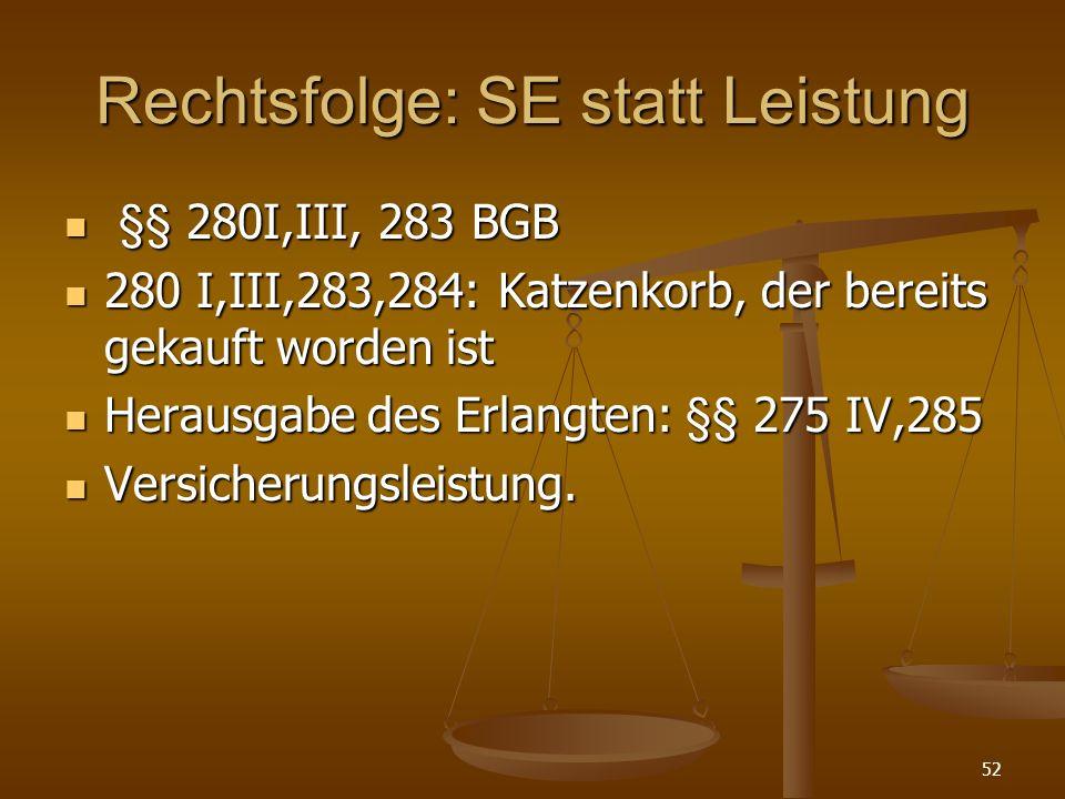 Rechtsfolge: SE statt Leistung §§ 280I,III, 283 BGB §§ 280I,III, 283 BGB 280 I,III,283,284: Katzenkorb, der bereits gekauft worden ist 280 I,III,283,284: Katzenkorb, der bereits gekauft worden ist Herausgabe des Erlangten: §§ 275 IV,285 Herausgabe des Erlangten: §§ 275 IV,285 Versicherungsleistung.