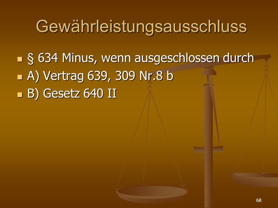 Gewährleistungsausschluss Gewährleistungsausschluss § 634 Minus, wenn ausgeschlossen durch § 634 Minus, wenn ausgeschlossen durch A) Vertrag 639, 309 Nr.8 b A) Vertrag 639, 309 Nr.8 b B) Gesetz 640 II B) Gesetz 640 II 68