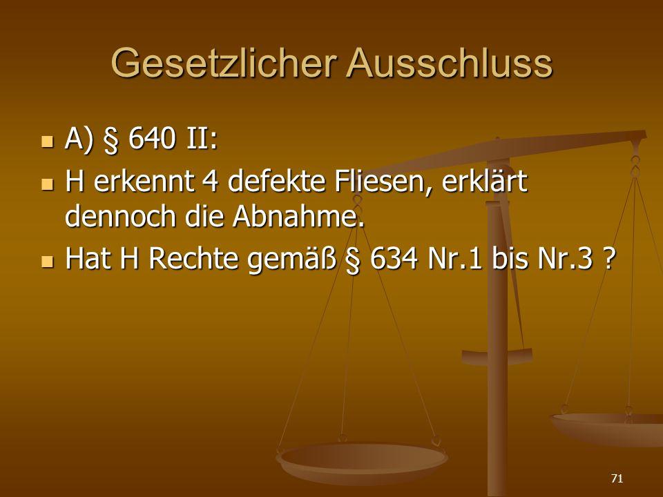 Gesetzlicher Ausschluss A) § 640 II: A) § 640 II: H erkennt 4 defekte Fliesen, erklärt dennoch die Abnahme.