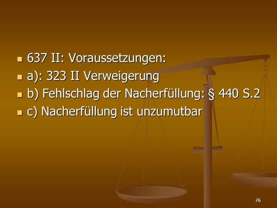 637 II: Voraussetzungen: 637 II: Voraussetzungen: a): 323 II Verweigerung a): 323 II Verweigerung b) Fehlschlag der Nacherfüllung: § 440 S.2 b) Fehlschlag der Nacherfüllung: § 440 S.2 c) Nacherfüllung ist unzumutbar c) Nacherfüllung ist unzumutbar 76
