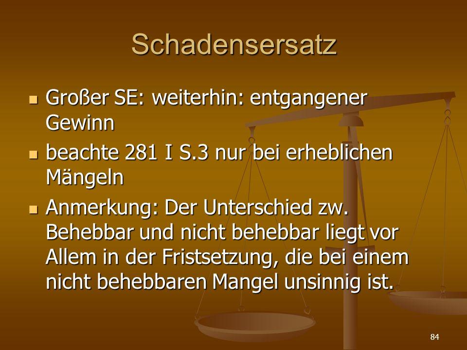 Schadensersatz Großer SE: weiterhin: entgangener Gewinn Großer SE: weiterhin: entgangener Gewinn beachte 281 I S.3 nur bei erheblichen Mängeln beachte 281 I S.3 nur bei erheblichen Mängeln Anmerkung: Der Unterschied zw.