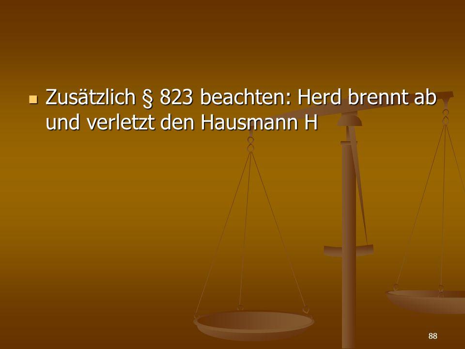 Zusätzlich § 823 beachten: Herd brennt ab und verletzt den Hausmann H Zusätzlich § 823 beachten: Herd brennt ab und verletzt den Hausmann H 88