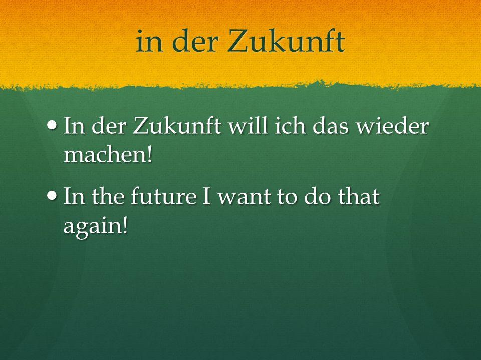 in der Zukunft In der Zukunft will ich das wieder machen! In der Zukunft will ich das wieder machen! In the future I want to do that again! In the fut