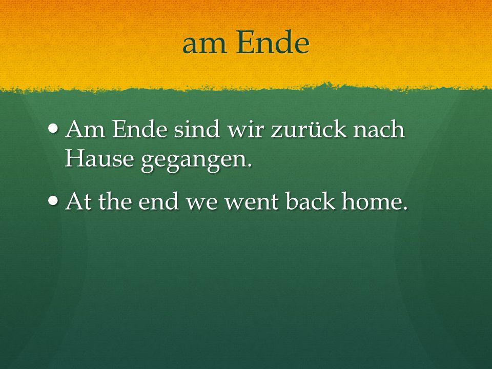 am Ende Am Ende sind wir zurück nach Hause gegangen. Am Ende sind wir zurück nach Hause gegangen. At the end we went back home. At the end we went bac
