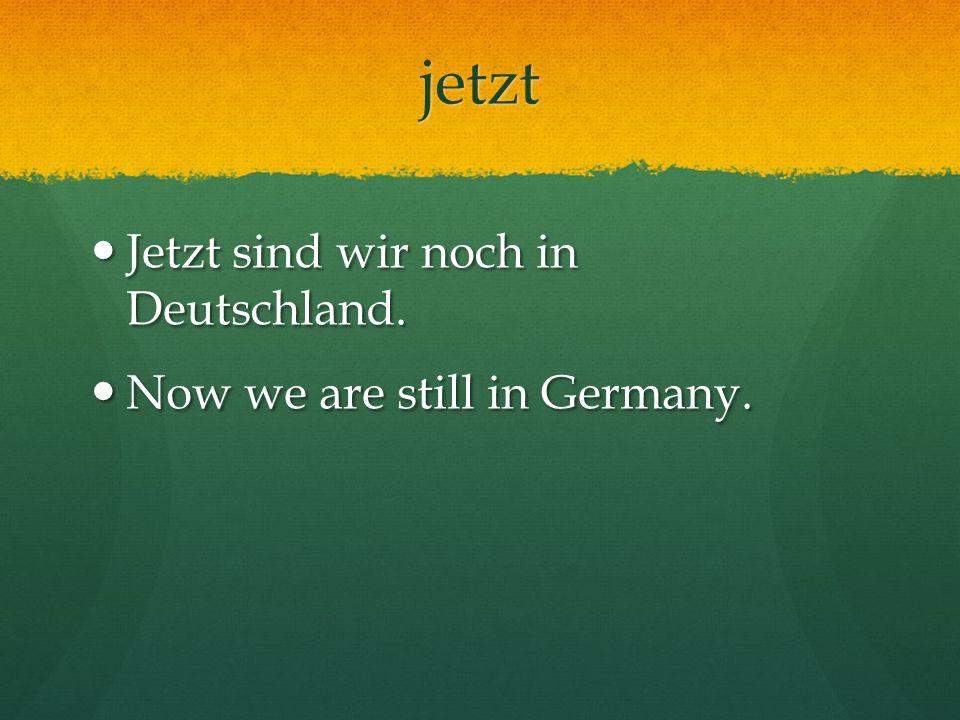jetzt Jetzt sind wir noch in Deutschland. Jetzt sind wir noch in Deutschland. Now we are still in Germany. Now we are still in Germany.