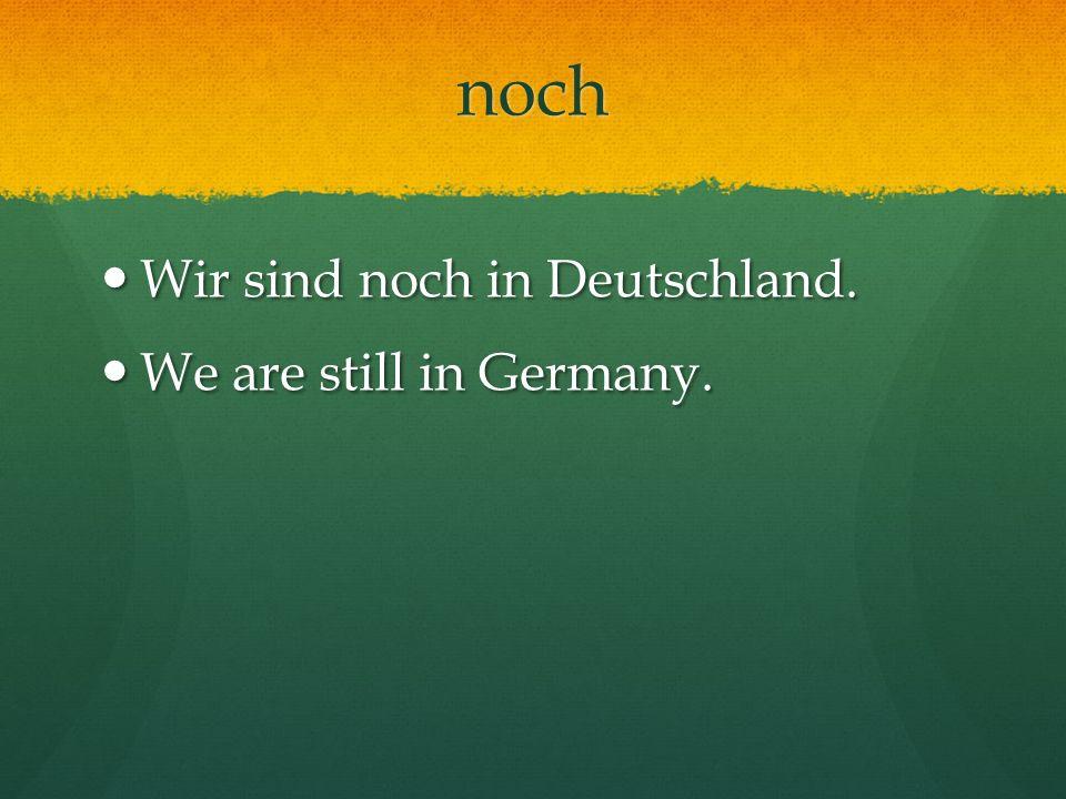 noch Wir sind noch in Deutschland. Wir sind noch in Deutschland. We are still in Germany. We are still in Germany.