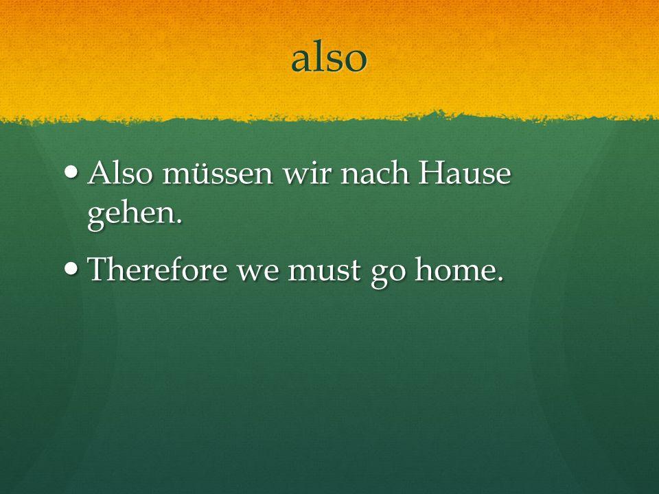 also Also müssen wir nach Hause gehen. Also müssen wir nach Hause gehen. Therefore we must go home. Therefore we must go home.