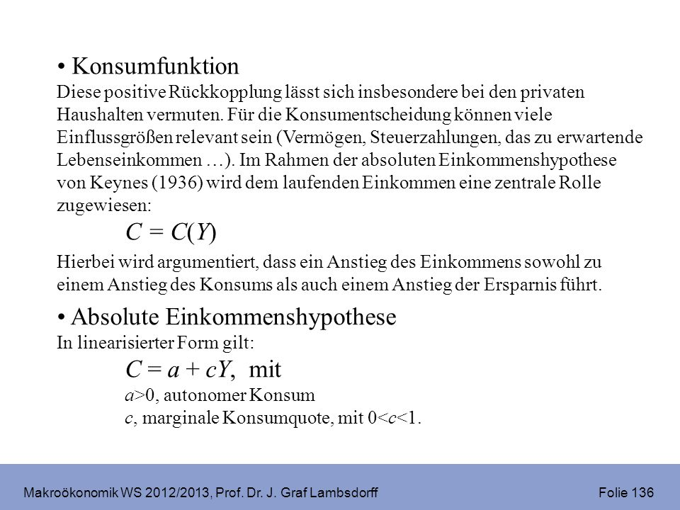 Makroökonomik WS 2012/2013, Prof. Dr. J. Graf Lambsdorff Folie 136 Konsumfunktion Diese positive Rückkopplung lässt sich insbesondere bei den privaten