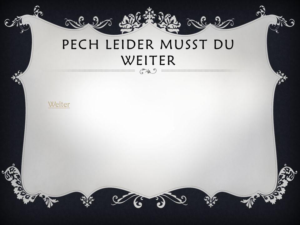 PECH LEIDER MUSST DU WEITER Weiter
