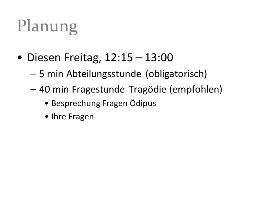 Planung Diesen Freitag, 12:15 – 13:00 –5 min Abteilungsstunde (obligatorisch) –40 min Fragestunde Tragödie (empfohlen) Besprechung Fragen Ödipus Ihre