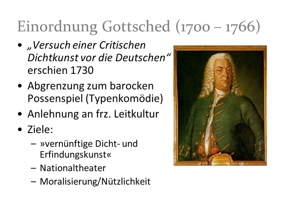 Einordnung Gottsched (1700 – 1766) Versuch einer Critischen Dichtkunst vor die Deutschen erschien 1730 Abgrenzung zum barocken Possenspiel (Typenkomöd