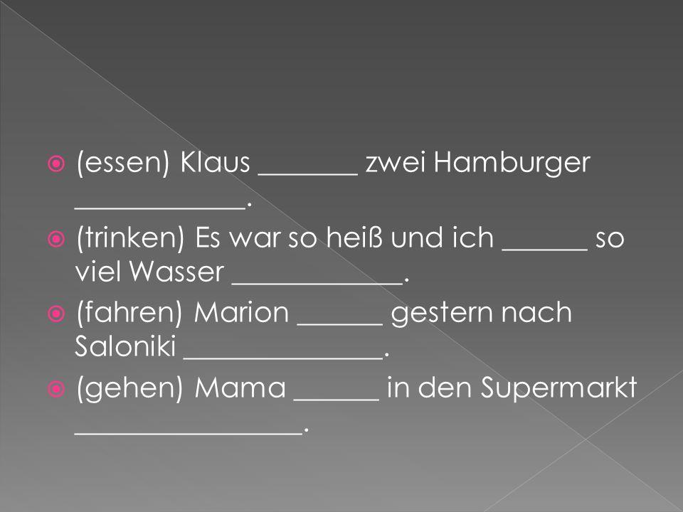 (essen) Klaus _______ zwei Hamburger ____________. (trinken) Es war so heiß und ich ______ so viel Wasser ____________. (fahren) Marion ______ gestern