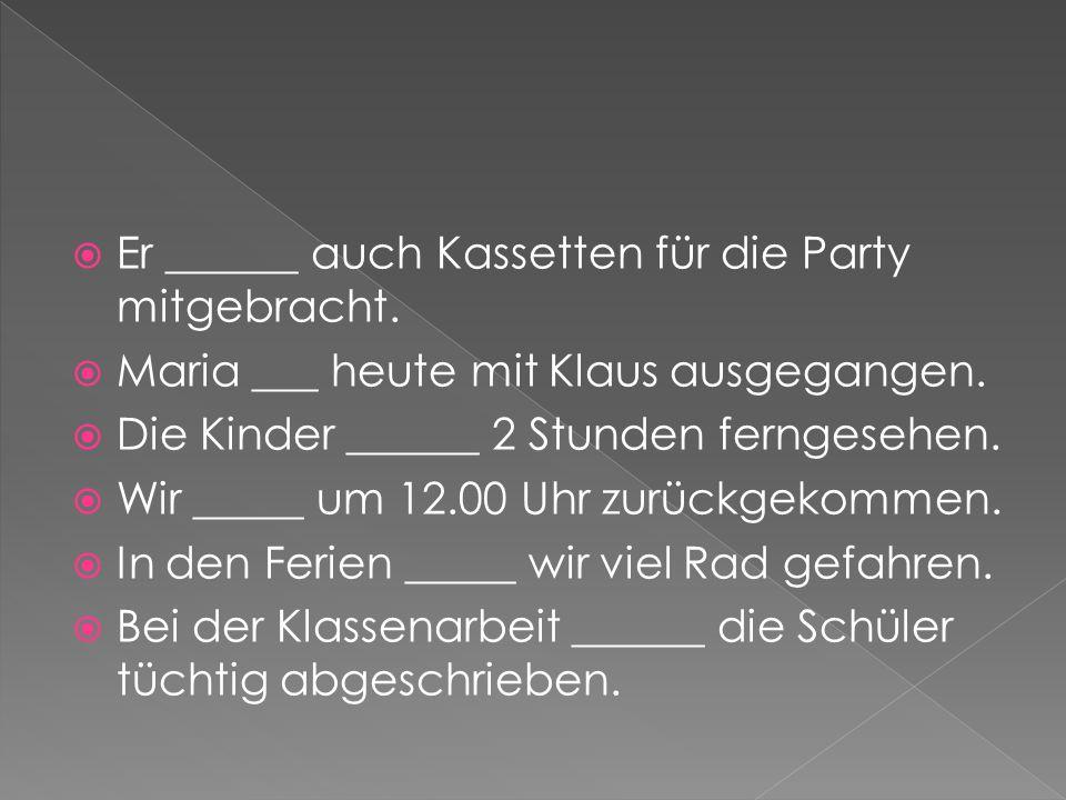 Er ______ auch Kassetten für die Party mitgebracht. Maria ___ heute mit Klaus ausgegangen. Die Kinder ______ 2 Stunden ferngesehen. Wir _____ um 12.00