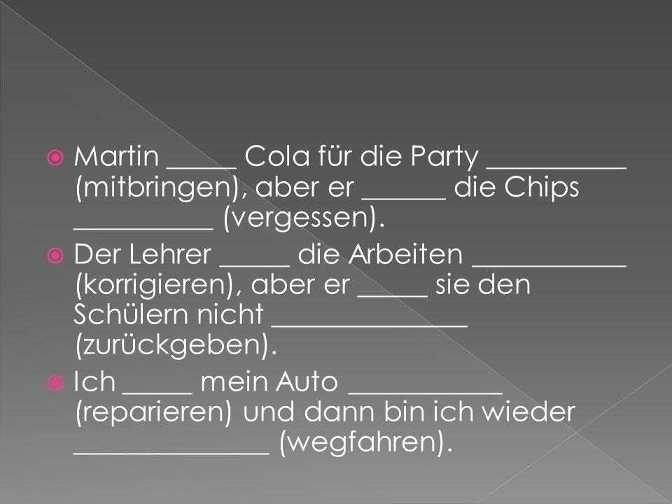 Martin _____ Cola für die Party __________ (mitbringen), aber er ______ die Chips __________ (vergessen). Der Lehrer _____ die Arbeiten ___________ (k