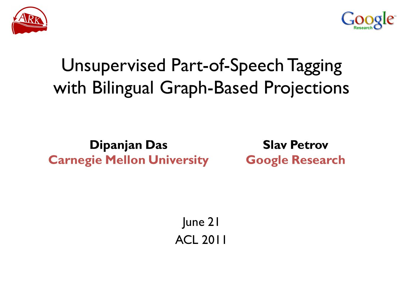 Unsupervised Part-of-Speech Tagging with Bilingual Graph-Based Projections June 21 ACL 2011 Slav Petrov Google Research Dipanjan Das Carnegie Mellon U