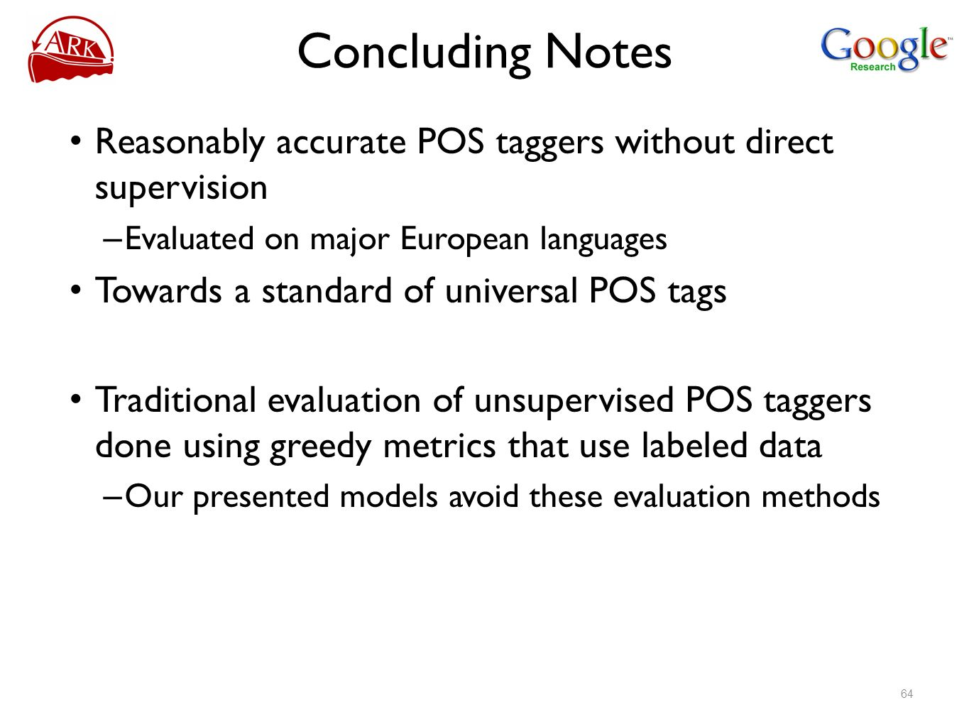 Concluding Notes Reasonably accurate POS taggers without direct supervision – Evaluated on major European languages Towards a standard of universal PO