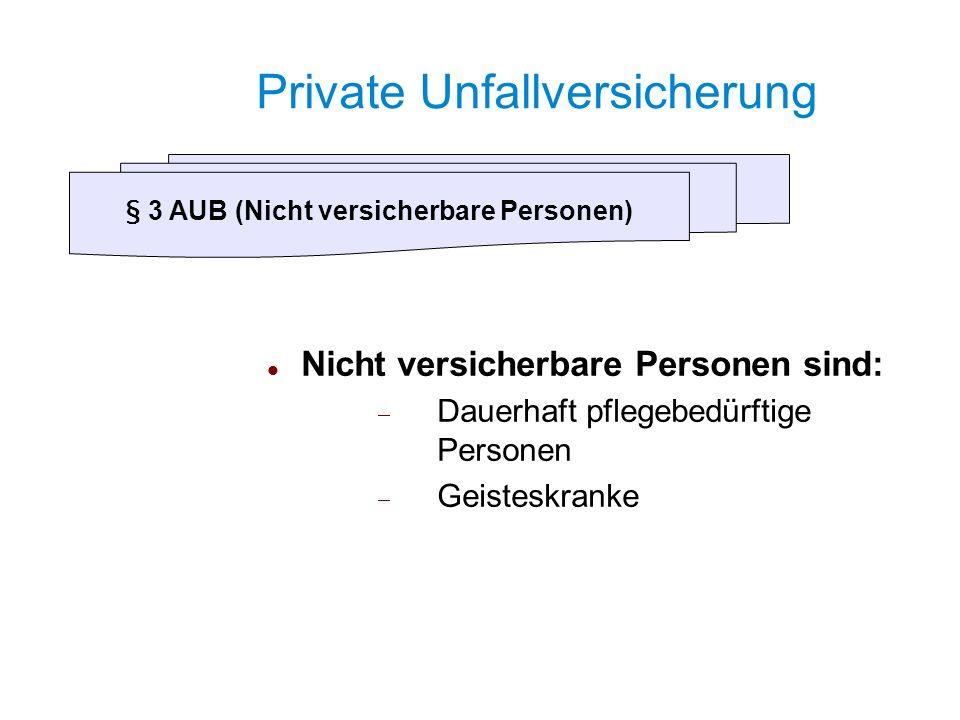 Private Unfallversicherung Nicht versicherbare Personen sind: Dauerhaft pflegebedürftige Personen Geisteskranke § 3 AUB (Nicht versicherbare Personen)