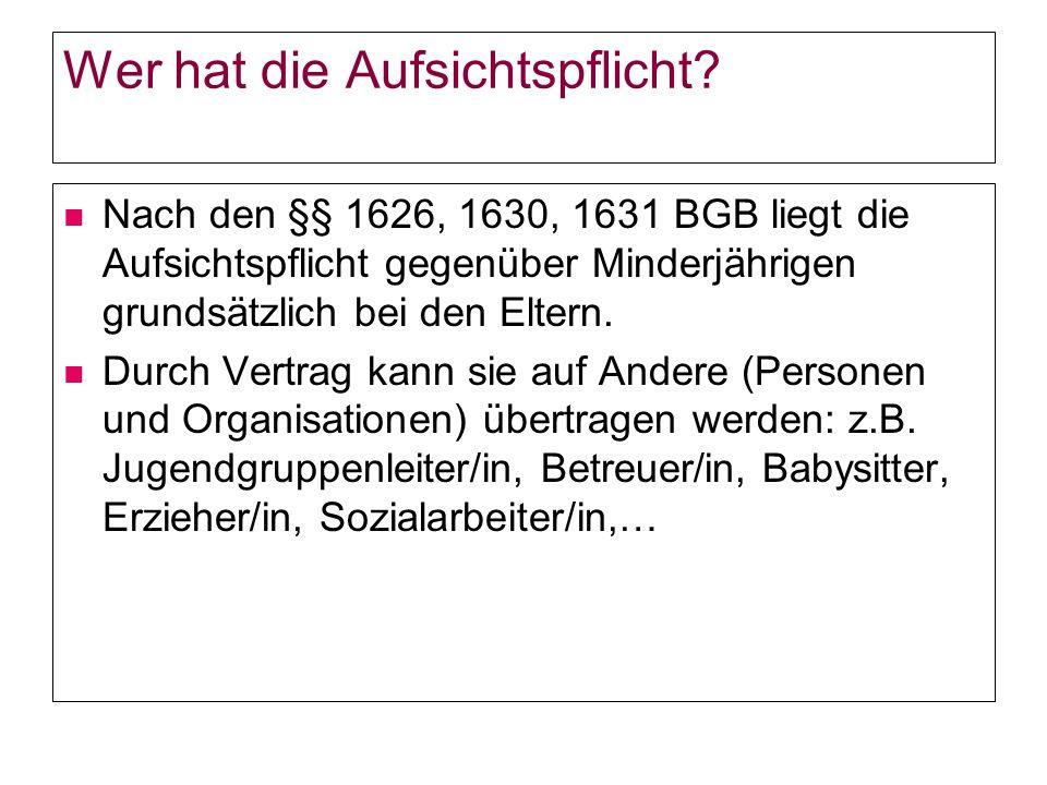 Wer hat die Aufsichtspflicht? Nach den §§ 1626, 1630, 1631 BGB liegt die Aufsichtspflicht gegenüber Minderjährigen grundsätzlich bei den Eltern. Durch