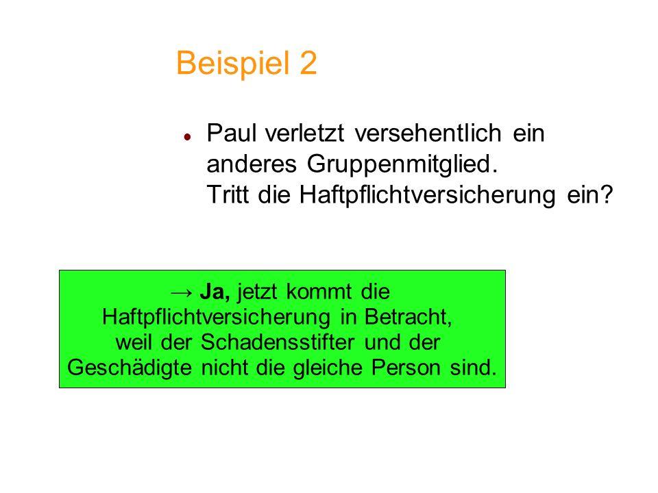 Beispiel 2 Paul verletzt versehentlich ein anderes Gruppenmitglied. Tritt die Haftpflichtversicherung ein? Ja, jetzt kommt die Haftpflichtversicherung