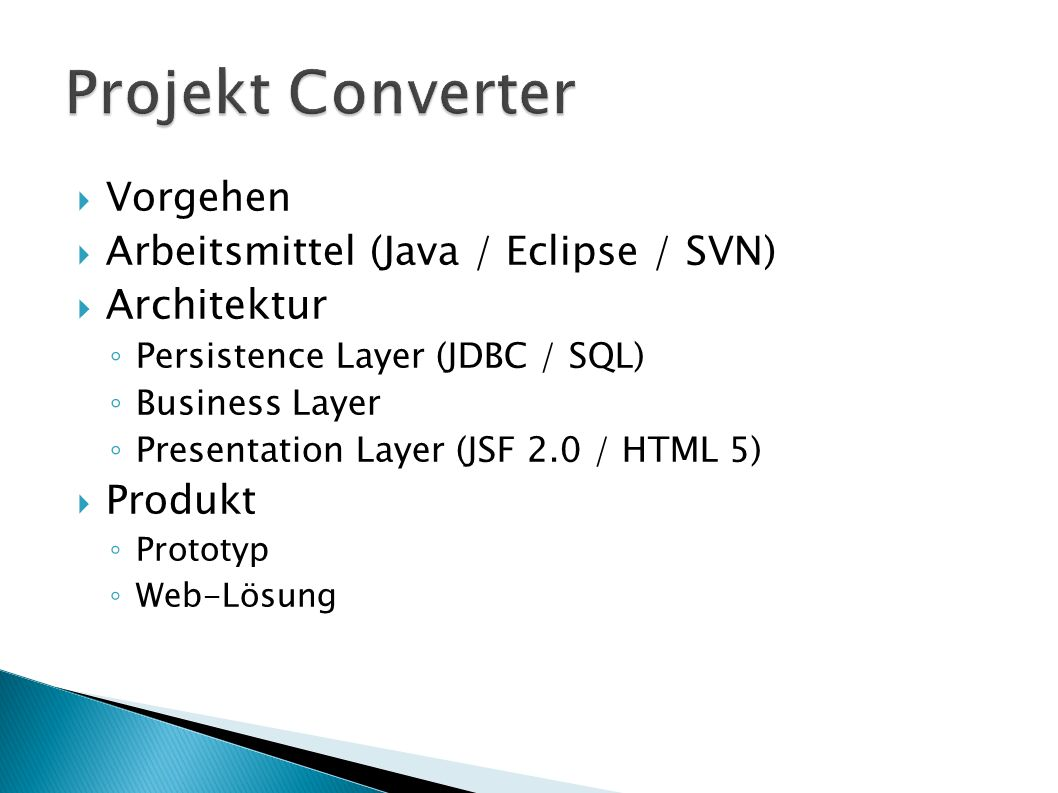 Vorgehen Arbeitsmittel (Java / Eclipse / SVN) Architektur Persistence Layer (JDBC / SQL) Business Layer Presentation Layer (JSF 2.0 / HTML 5) Produkt Prototyp Web-Lösung