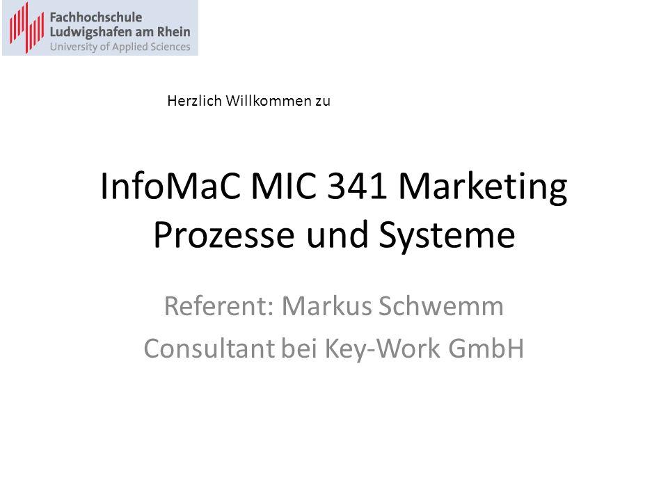 InfoMaC MIC 341 Marketing Prozesse und Systeme Referent: Markus Schwemm Consultant bei Key-Work GmbH Herzlich Willkommen zu