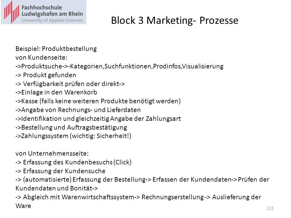 Block 3 Marketing- Prozesse Beispiel: Produktbestellung von Kundenseite: ->Produktsuche->-Kategorien,Suchfunktionen,Prodinfos,Visualisierung -> Produkt gefunden -> Verfügbarkeit prüfen oder direkt-> ->Einlage in den Warenkorb ->Kasse (falls keine weiteren Produkte benötigt werden) ->Angabe von Rechnungs- und Lieferdaten ->Identifikation und gleichzeitig Angabe der Zahlungsart ->Bestellung und Auftragsbestätigung ->Zahlungssystem (wichtig: Sicherheit!) von Unternehmensseite: -> Erfassung des Kundenbesuchs (Click) -> Erfassung der Kundensuche -> (automatisierte) Erfassung der Bestellung-> Erfassen der Kundendaten-> Prüfen der Kundendaten und Bonität-> -> Abgleich mit Warenwirtschaftssystem-> Rechnungserstellung -> Auslieferung der Ware 111
