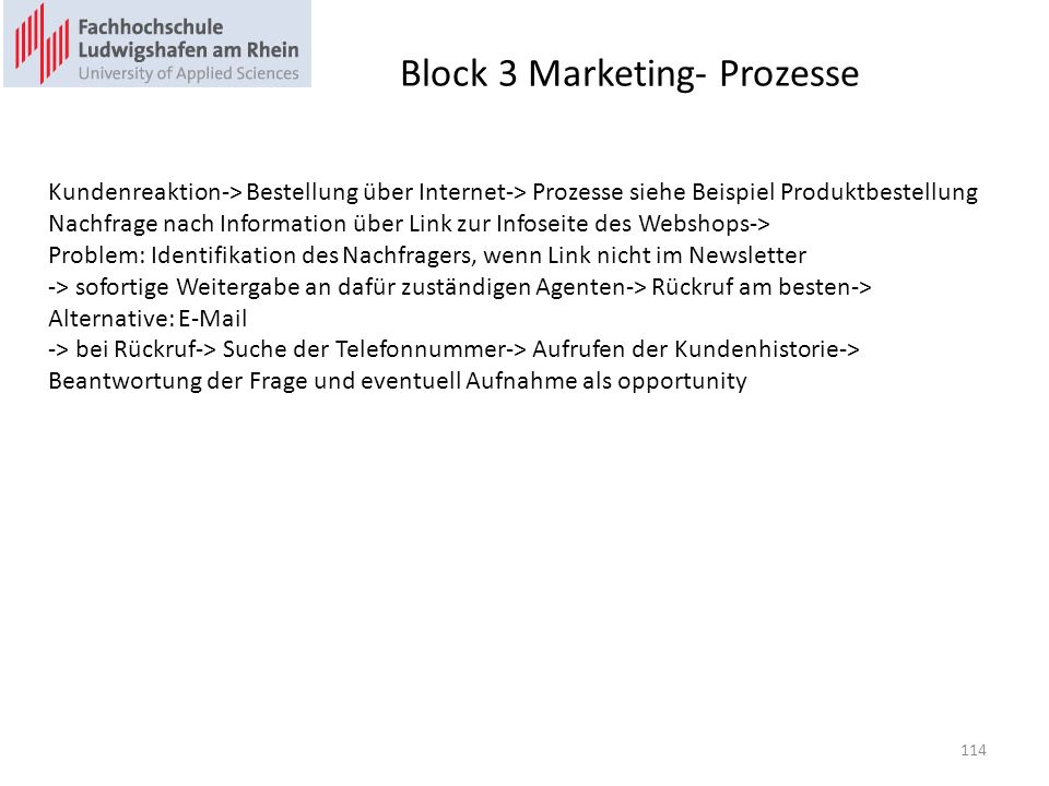 Block 3 Marketing- Prozesse Kundenreaktion-> Bestellung über Internet-> Prozesse siehe Beispiel Produktbestellung Nachfrage nach Information über Link zur Infoseite des Webshops-> Problem: Identifikation des Nachfragers, wenn Link nicht im Newsletter -> sofortige Weitergabe an dafür zuständigen Agenten-> Rückruf am besten-> Alternative: E-Mail -> bei Rückruf-> Suche der Telefonnummer-> Aufrufen der Kundenhistorie-> Beantwortung der Frage und eventuell Aufnahme als opportunity 114