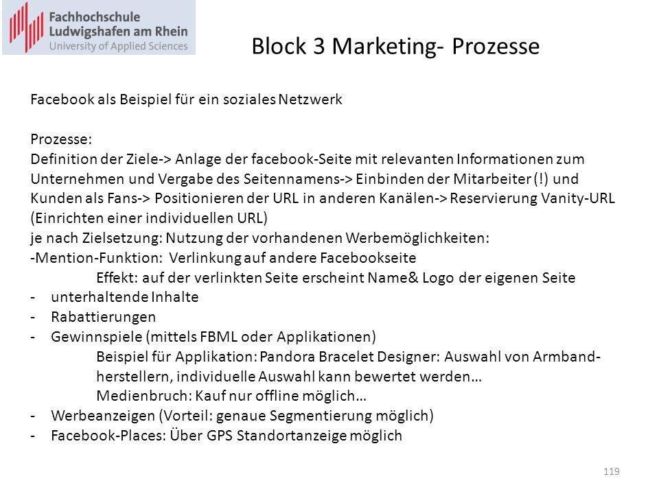 Block 3 Marketing- Prozesse Facebook als Beispiel für ein soziales Netzwerk Prozesse: Definition der Ziele-> Anlage der facebook-Seite mit relevanten Informationen zum Unternehmen und Vergabe des Seitennamens-> Einbinden der Mitarbeiter (!) und Kunden als Fans-> Positionieren der URL in anderen Kanälen-> Reservierung Vanity-URL (Einrichten einer individuellen URL) je nach Zielsetzung: Nutzung der vorhandenen Werbemöglichkeiten: -Mention-Funktion: Verlinkung auf andere Facebookseite Effekt: auf der verlinkten Seite erscheint Name& Logo der eigenen Seite -unterhaltende Inhalte -Rabattierungen -Gewinnspiele (mittels FBML oder Applikationen) Beispiel für Applikation: Pandora Bracelet Designer: Auswahl von Armband- herstellern, individuelle Auswahl kann bewertet werden… Medienbruch: Kauf nur offline möglich… -Werbeanzeigen (Vorteil: genaue Segmentierung möglich) -Facebook-Places: Über GPS Standortanzeige möglich 119