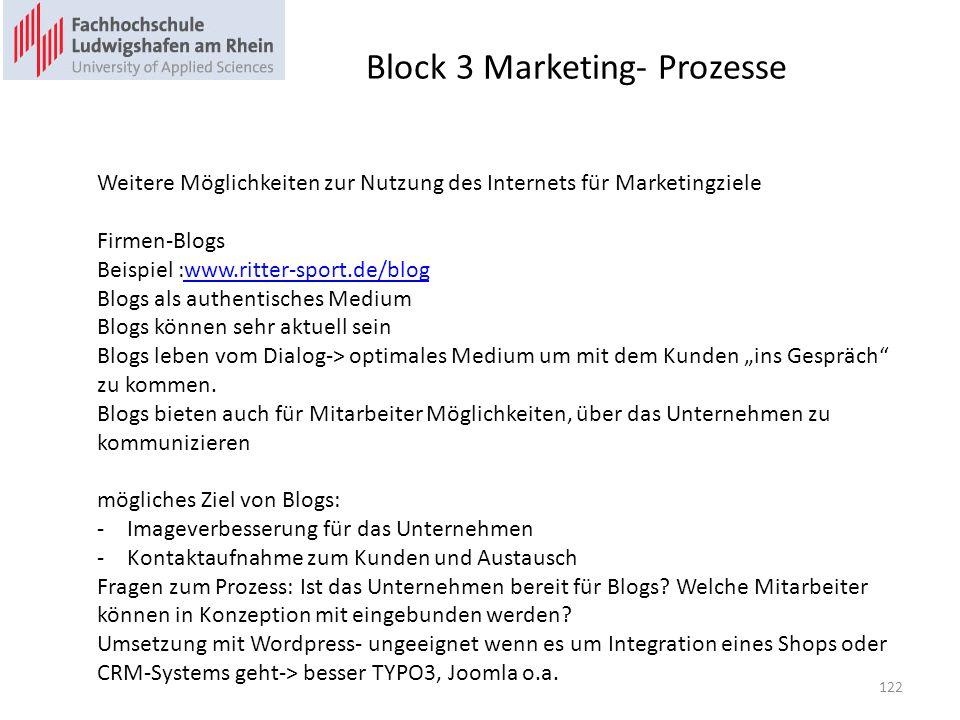 Block 3 Marketing- Prozesse Weitere Möglichkeiten zur Nutzung des Internets für Marketingziele Firmen-Blogs Beispiel :www.ritter-sport.de/blogwww.ritter-sport.de/blog Blogs als authentisches Medium Blogs können sehr aktuell sein Blogs leben vom Dialog-> optimales Medium um mit dem Kunden ins Gespräch zu kommen.