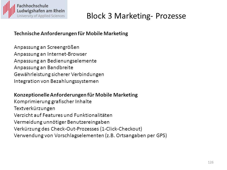 Block 3 Marketing- Prozesse Technische Anforderungen für Mobile Marketing Anpassung an Screengrößen Anpassung an Internet-Browser Anpassung an Bedienungselemente Anpassung an Bandbreite Gewährleistung sicherer Verbindungen Integration von Bezahlungssystemen Konzeptionelle Anforderungen für Mobile Marketing Komprimierung grafischer Inhalte Textverkürzungen Verzicht auf Features und Funktionalitäten Vermeidung unnötiger Benutzereingaben Verkürzung des Check-Out-Prozesses (1-Click-Checkout) Verwendung von Vorschlagselementen (z.B.